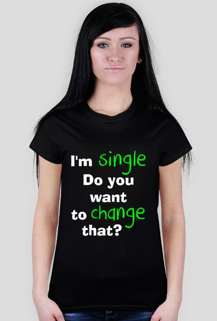 i'm single do you want to change that? 2