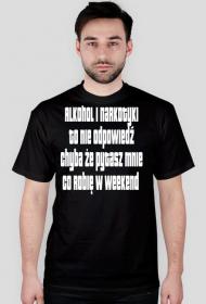 Alkohol i narkotyki to nie odpowiedź chyba że pytasz mnie co robię w weekend