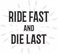 Ride Fast and Die Last
