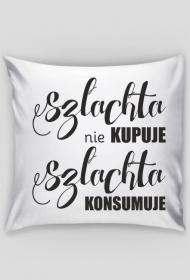 Poduszka/Poszewka Szlachta nie KUPUJE Szlachta KONSUMUJE