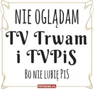 Nie oglądam Trwam i TVPiS