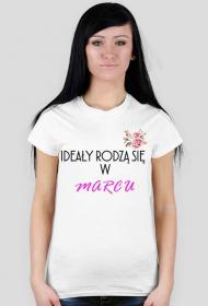 Ideały rodzą się w marcu - koszulka damska