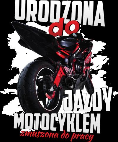 Urodzona do jazdy motocyklem, zmuszona do pracy - damska koszulka motocyklowa