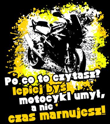 Po co to czytasz, lepiej byś motocykl umył, a nie czas marnujesz - Bluza motocyklowa