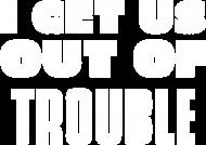 get us OUT OF trouble - koszulka damska z białym napisem