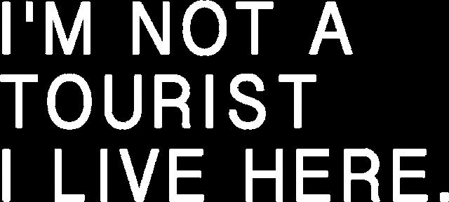 I'M NOT A TOURIST I LIVE HERE.