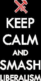 Keep calm and smash liberalism
