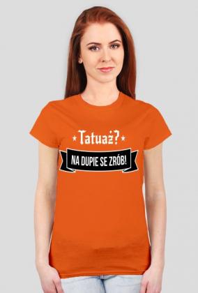 "Koszulka Damska ""Tatuaż? Na dupie se zrób!"""
